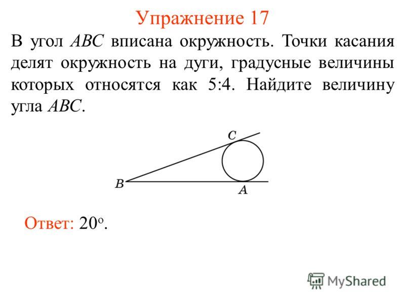 Упражнение 17 В угол АВС вписана окружность. Точки касания делят окружность на дуги, градусные величины которых относятся как 5:4. Найдите величину угла АВС. Ответ: 20 о.