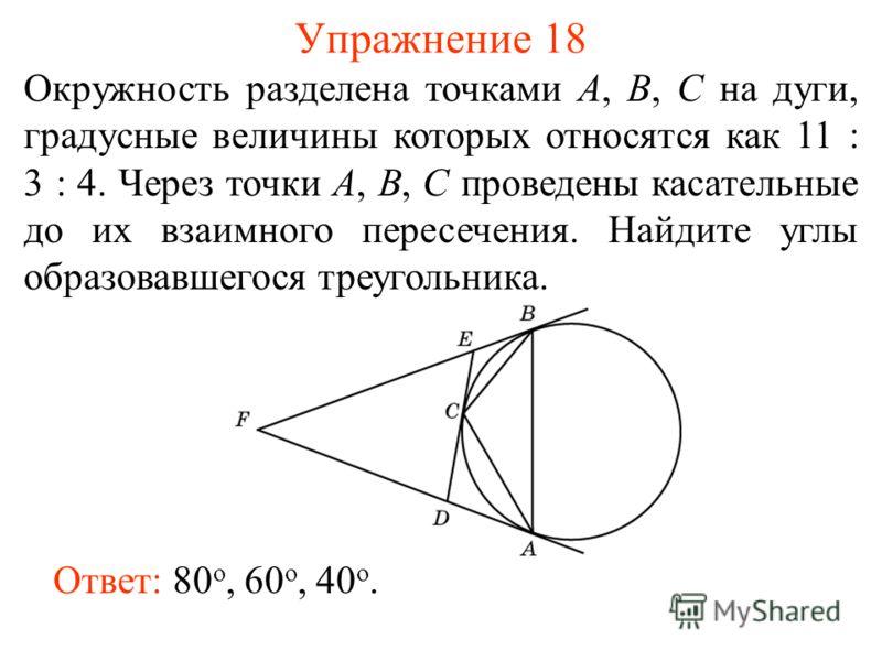 Упражнение 18 Окружность разделена точками А, В, С на дуги, градусные величины которых относятся как 11 : 3 : 4. Через точки А, В, С проведены касательные до их взаимного пересечения. Найдите углы образовавшегося треугольника. Ответ: 80 о, 60 о, 40 о