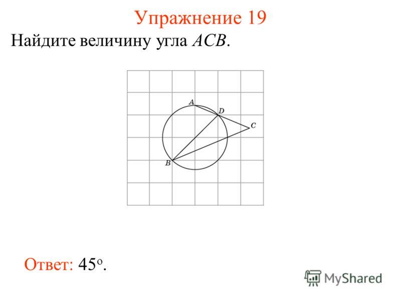 Упражнение 19 Найдите величину угла ACB. Ответ: 45 о.
