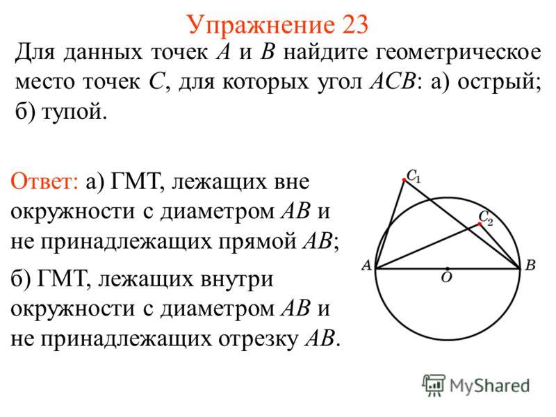 Упражнение 23 Ответ: а) ГМТ, лежащих вне окружности с диаметром AB и не принадлежащих прямой AB; Для данных точек А и В найдите геометрическое место точек С, для которых угол АСВ: а) острый; б) тупой. б) ГМТ, лежащих внутри окружности с диаметром AB