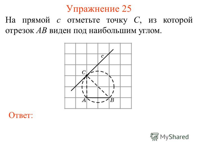 Упражнение 25 На прямой c отметьте точку C, из которой отрезок AB виден под наибольшим углом. Ответ: