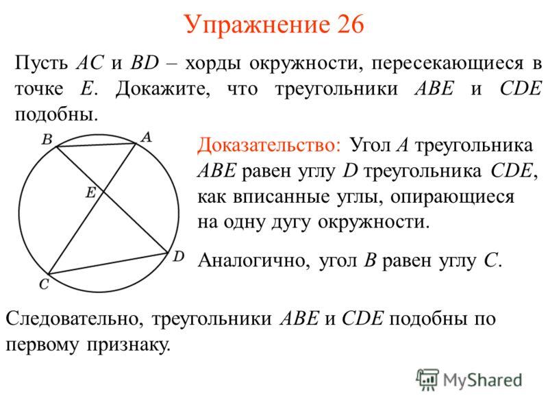 Упражнение 26 Пусть AC и BD – хорды окружности, пересекающиеся в точке E. Докажите, что треугольники ABE и CDE подобны. Доказательство: Угол A треугольника ABE равен углу D треугольника CDE, как вписанные углы, опирающиеся на одну дугу окружности. Ан