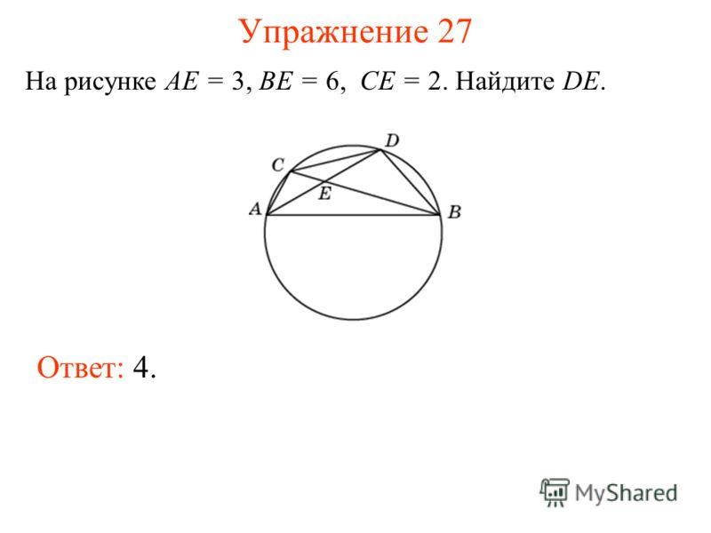 Упражнение 27 На рисунке AE = 3, BE = 6, CE = 2. Найдите DE. Ответ: 4.