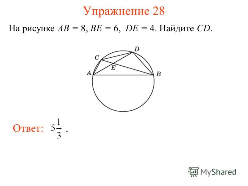 Упражнение 28 На рисунке AB = 8, BE = 6, DE = 4. Найдите CD. Ответ:.
