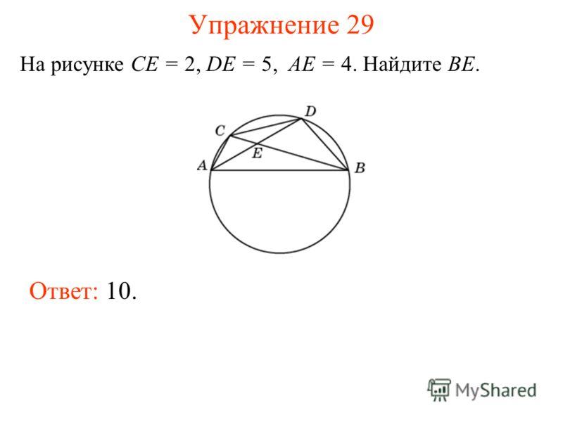Упражнение 29 На рисунке CE = 2, DE = 5, AE = 4. Найдите BE. Ответ: 10.