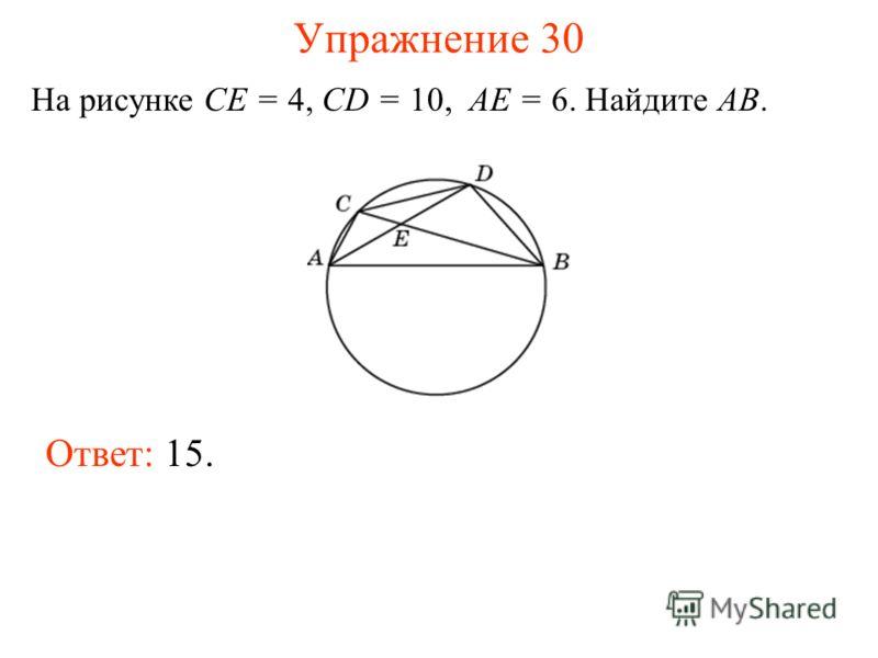 Упражнение 30 На рисунке CE = 4, CD = 10, AE = 6. Найдите AB. Ответ: 15.