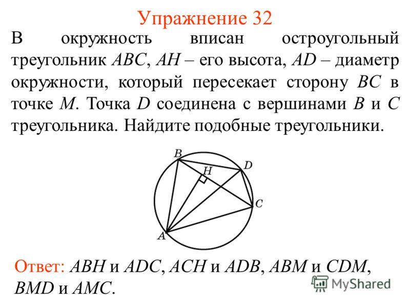 Упражнение 32 Ответ: ABH и ADC, ACH и ADB, ABM и CDM, BMD и AMC. В окружность вписан остроугольный треугольник ABC, AH – его высота, AD – диаметр окружности, который пересекает сторону BC в точке M. Точка D соединена с вершинами B и C треугольника. Н