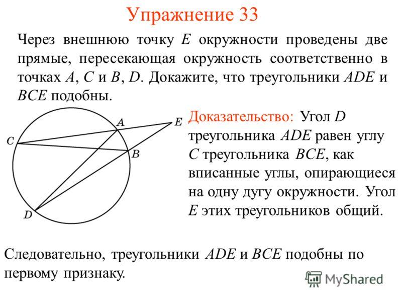 Упражнение 33 Через внешнюю точку E окружности проведены две прямые, пересекающая окружность соответственно в точках A, C и B, D. Докажите, что треугольники ADE и BCE подобны. Доказательство: Угол D треугольника ADE равен углу C треугольника BCE, как