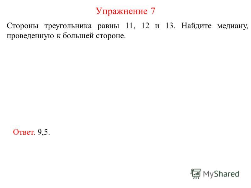 Стороны треугольника равны 11, 12 и 13. Найдите медиану, проведенную к большей стороне. Упражнение 7 Ответ. 9,5.
