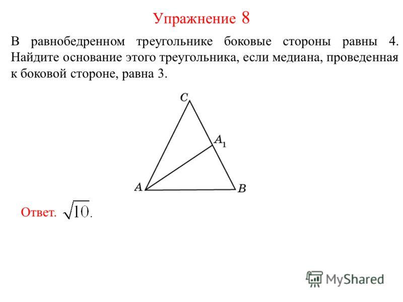 В равнобедренном треугольнике боковые стороны равны 4. Найдите основание этого треугольника, если медиана, проведенная к боковой стороне, равна 3. Упражнение 8 Ответ.
