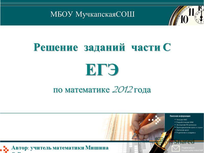 Решение заданий части С ЕГЭ по математике 2012 года МБОУ МучкапскаяСОШ Автор: учитель математики Мишина О.В.