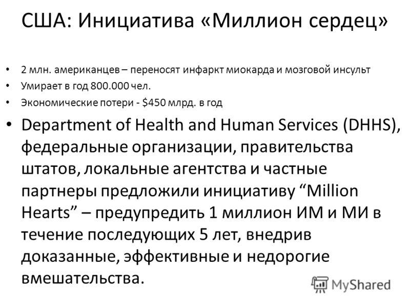 США: Инициатива «Миллион сердец» 2 млн. американцев – переносят инфаркт миокарда и мозговой инсульт Умирает в год 800.000 чел. Экономические потери - $450 млрд. в год Department of Health and Human Services (DHHS), федеральные организации, правительс