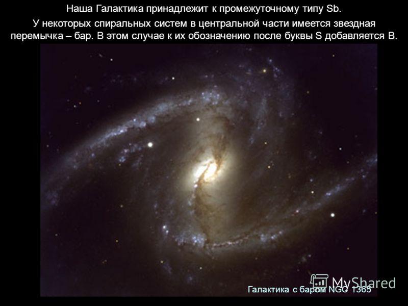 Наша Галактика принадлежит к промежуточному типу Sb. У некоторых спиральных систем в центральной части имеется звездная перемычка – бар. В этом случае к их обозначению после буквы S добавляется B. Галактика с баром NGC 1365