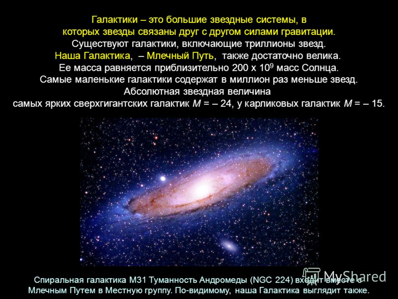 Галактики – это большие звездные системы, в которых звезды связаны друг с другом силами гравитации. Существуют галактики, включающие триллионы звезд. Наша Галактика, – Млечный Путь, также достаточно велика. Ее масса равняется приблизительно 200 х 10