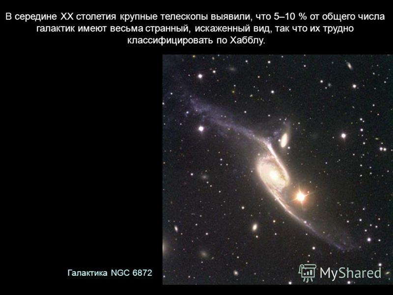 В середине XX столетия крупные телескопы выявили, что 5–10 % от общего числа галактик имеют весьма странный, искаженный вид, так что их трудно классифицировать по Хабблу. Галактика NGC 6872