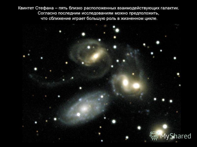 Квинтет Стефана – пять близко расположенных взаимодействующих галактик. Согласно последним исследованиям можно предположить, что сближение играет большую роль в жизненном цикле.