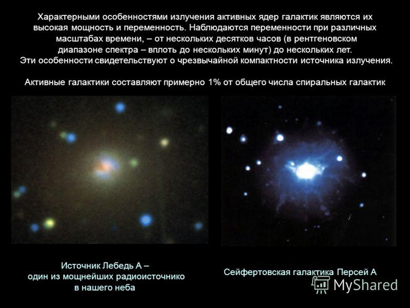 Источник Лебедь A – один из мощнейших радиоисточнико в нашего неба Сейфертовская галактика Персей А Характерными особенностями излучения активных ядер галактик являются их высокая мощность и переменность. Наблюдаются переменности при различных масшта