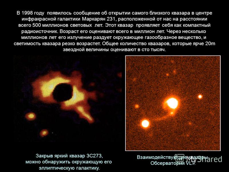 В 1998 году появилось сообщение об открытии самого близкого квазара в центре инфракрасной галактики Маркарян 231, расположенной от нас на расстоянии всего 500 миллионов световых лет. Этот квазар проявляет себя как компактный радиоисточник. Возраст ег