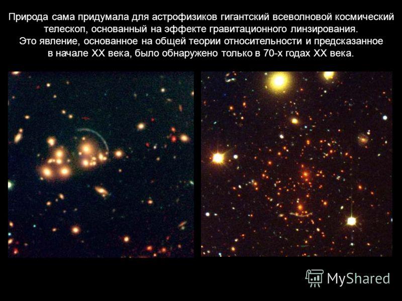 Природа сама придумала для астрофизиков гигантский всеволновой космический телескоп, основанный на эффекте гравитационного линзирования. Это явление, основанное на общей теории относительности и предсказанное в начале ХХ века, было обнаружено только