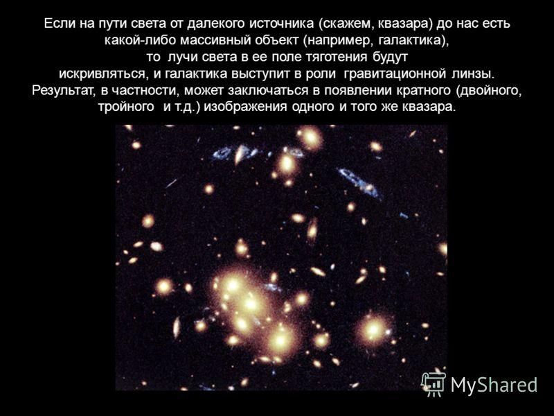 Если на пути света от далекого источника (скажем, квазара) до нас есть какой-либо массивный объект (например, галактика), то лучи света в ее поле тяготения будут искривляться, и галактика выступит в роли гравитационной линзы. Результат, в частности,