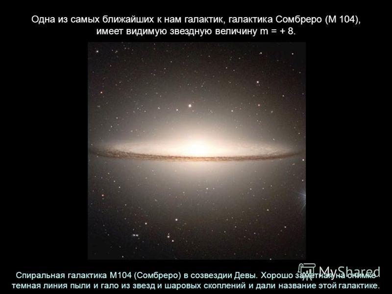 Одна из самых ближайших к нам галактик, галактика Сомбреро (М 104), имеет видимую звездную величину m = + 8. Спиральная галактика M104 (Сомбреро) в созвездии Девы. Хорошо заметная на снимке темная линия пыли и гало из звезд и шаровых скоплений и дали