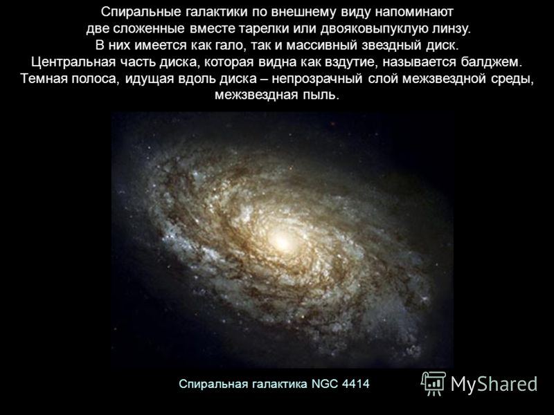 Спиральные галактики по внешнему виду напоминают две сложенные вместе тарелки или двояковыпуклую линзу. В них имеется как гало, так и массивный звездный диск. Центральная часть диска, которая видна как вздутие, называется балджем. Темная полоса, идущ