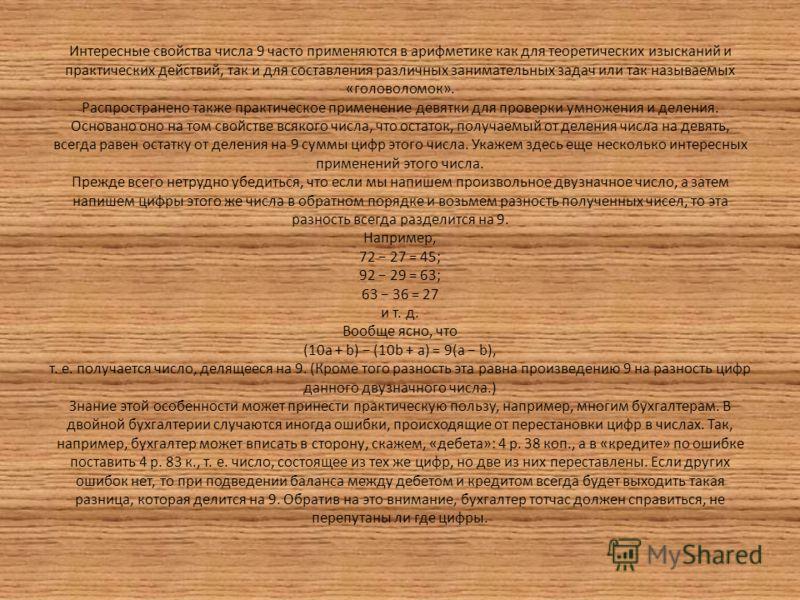 Интересные свойства числа 9 часто применяются в арифметике как для теоретических изысканий и практических действий, так и для составления различных занимательных задач или так называемых «головоломок». Распространено также практическое применение дев