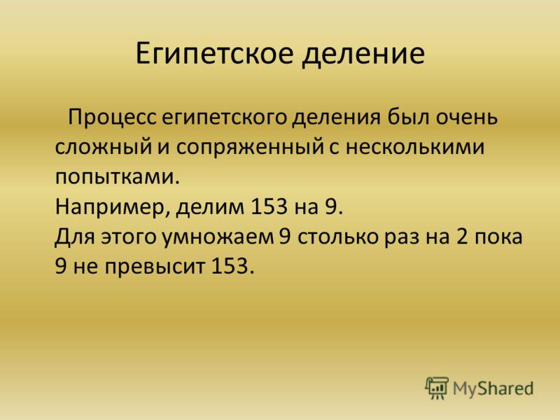 Египетское деление Процесс египетского деления был очень сложный и сопряженный с несколькими попытками. Например, делим 153 на 9. Для этого умножаем 9 столько раз на 2 пока 9 не превысит 153.