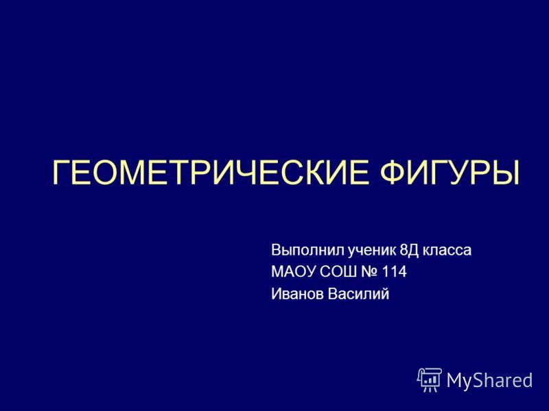 ГЕОМЕТРИЧЕСКИЕ ФИГУРЫ Выполнил ученик 8Д класса МАОУ СОШ 114 Иванов Василий