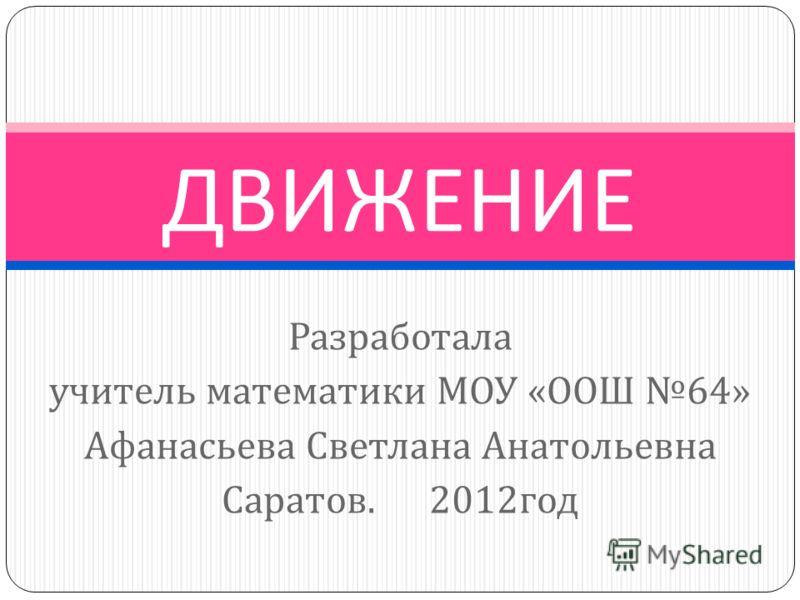 Разработала учитель математики МОУ « ООШ 64» Афанасьева Светлана Анатольевна Саратов. 2012 год ДВИЖЕНИЕ