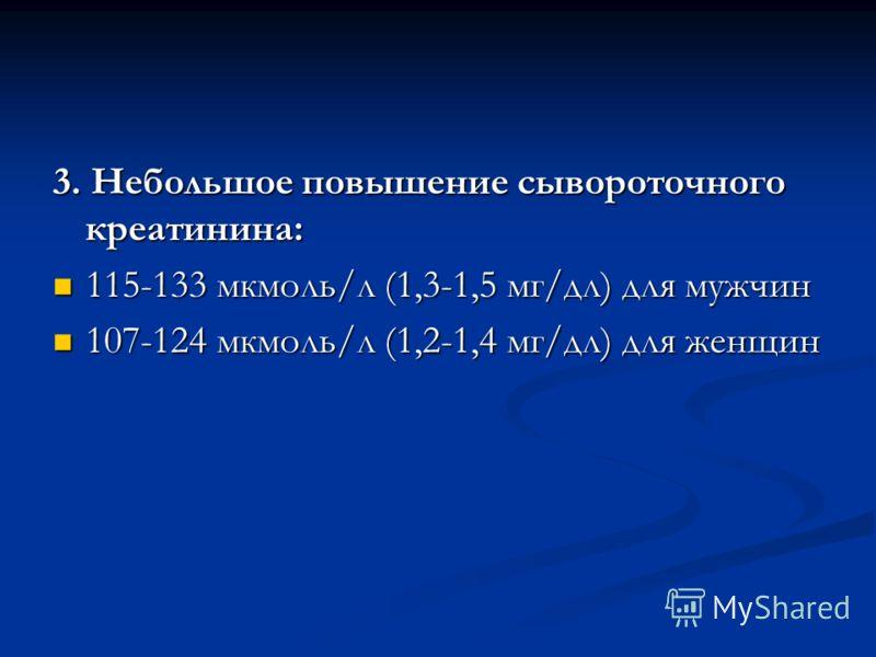 3. Небольшое повышение сывороточного креатинина: 115-133 мкмоль/л (1,3-1,5 мг/дл) для мужчин 115-133 мкмоль/л (1,3-1,5 мг/дл) для мужчин 107-124 мкмоль/л (1,2-1,4 мг/дл) для женщин 107-124 мкмоль/л (1,2-1,4 мг/дл) для женщин