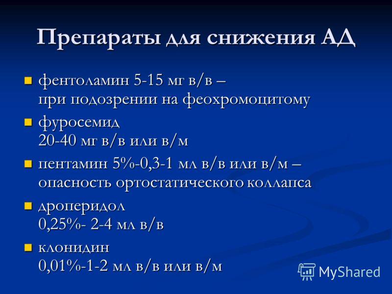 Препараты для снижения АД фентоламин 5-15 мг в/в – при подозрении на феохромоцитому фентоламин 5-15 мг в/в – при подозрении на феохромоцитому фуросемид 20-40 мг в/в или в/м фуросемид 20-40 мг в/в или в/м пентамин 5%-0,3-1 мл в/в или в/м – опасность о