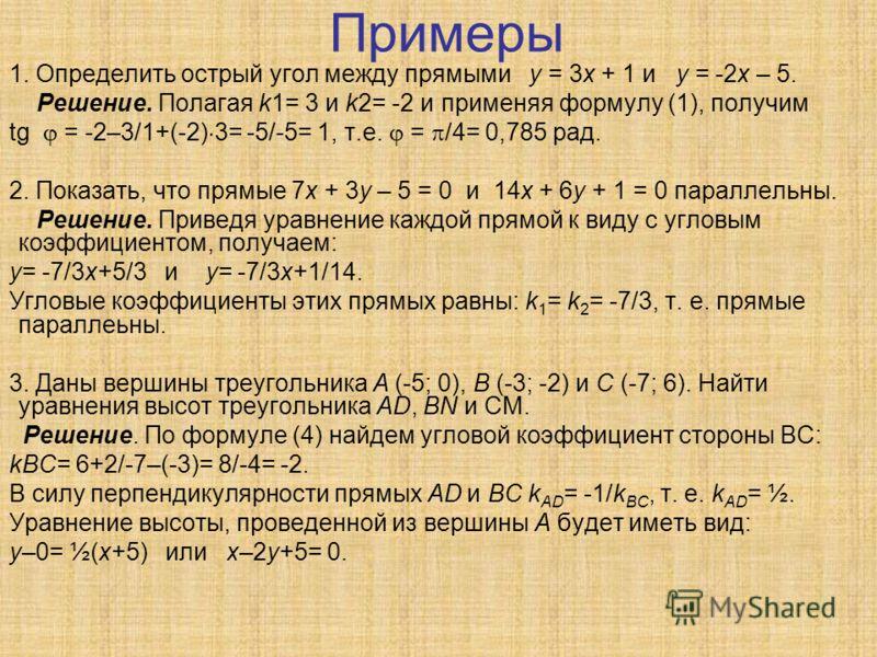 Примеры 1. Определить острый угол между прямыми у = 3х + 1 и у = -2х – 5. Решение. Полагая k1= 3 и k2= -2 и применяя формулу (1), получим tg = -2–3/1+(-2) 3= -5/-5= 1, т.е. = /4= 0,785 рад. 2. Показать, что прямые 7х + 3у – 5 = 0 и 14х + 6у + 1 = 0 п