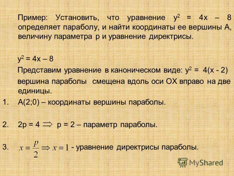 Пример: Установить, что уравнение у 2 = 4х – 8 определяет параболу, и найти координаты ее вершины А, величину параметра р и уравнение директрисы. у 2 = 4х – 8 Представим уравнение в каноническом виде: у 2 = 4(х - 2) вершина параболы смещена вдоль оси
