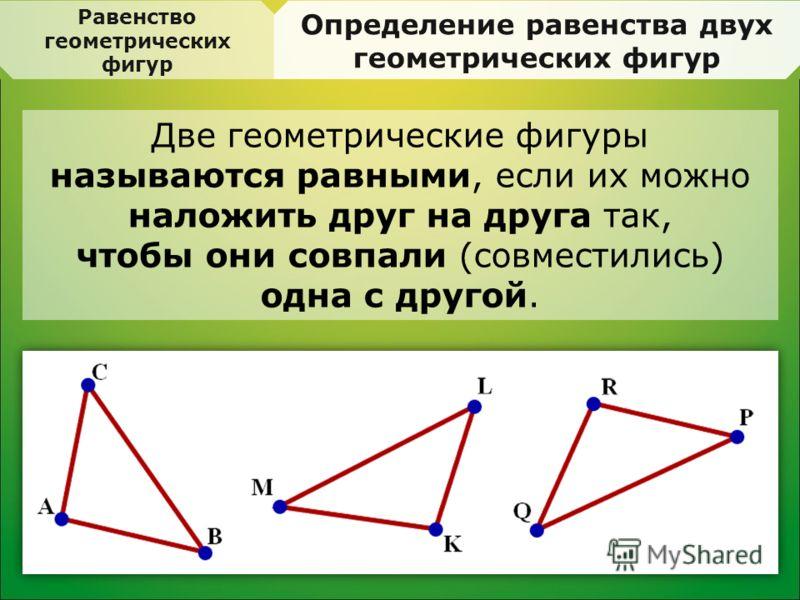 Равенство геометрических фигур Определение равенства двух геометрических фигур Две геометрические фигуры называются равными, если их можно наложить друг на друга так, чтобы они совпали (совместились) одна с другой.