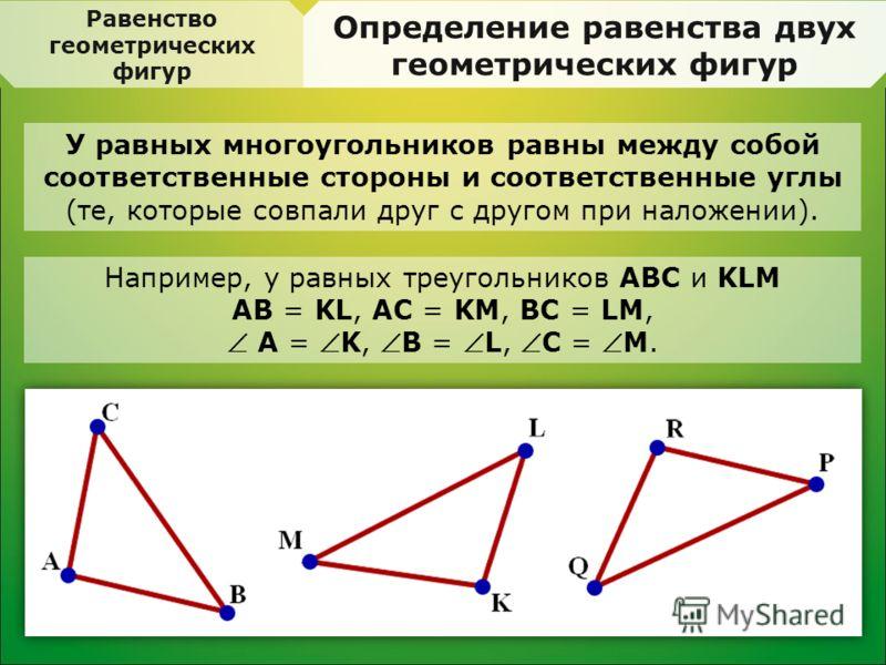 Равенство геометрических фигур Определение равенства двух геометрических фигур У равных многоугольников равны между собой соответственные стороны и соответственные углы (те, которые совпали друг с другом при наложении). Например, у равных треугольник