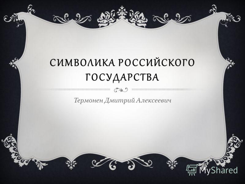СИМВОЛИКА РОССИЙСКОГО ГОСУДАРСТВА Термонен Дмитрий Алексеевич