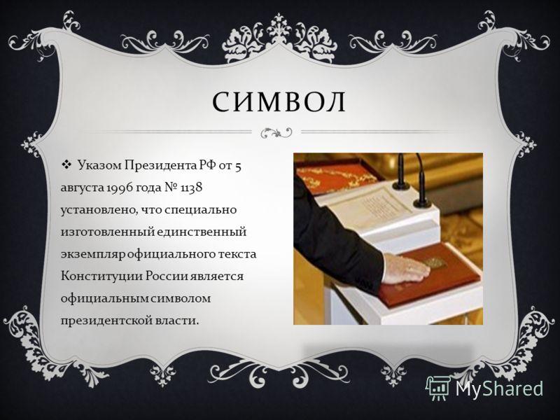 Указом Президента РФ от 5 августа 1996 года 1138 установлено, что специально изготовленный единственный экземпляр официального текста Конституции России является официальным символом президентской власти. СИМВОЛ