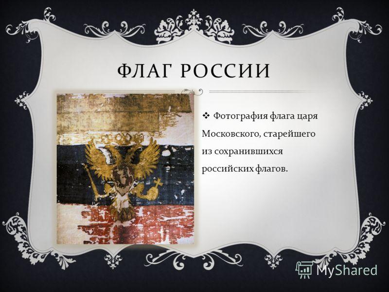 ФЛАГ РОССИИ Фотография флага царя Московского, старейшего из сохранившихся российских флагов.