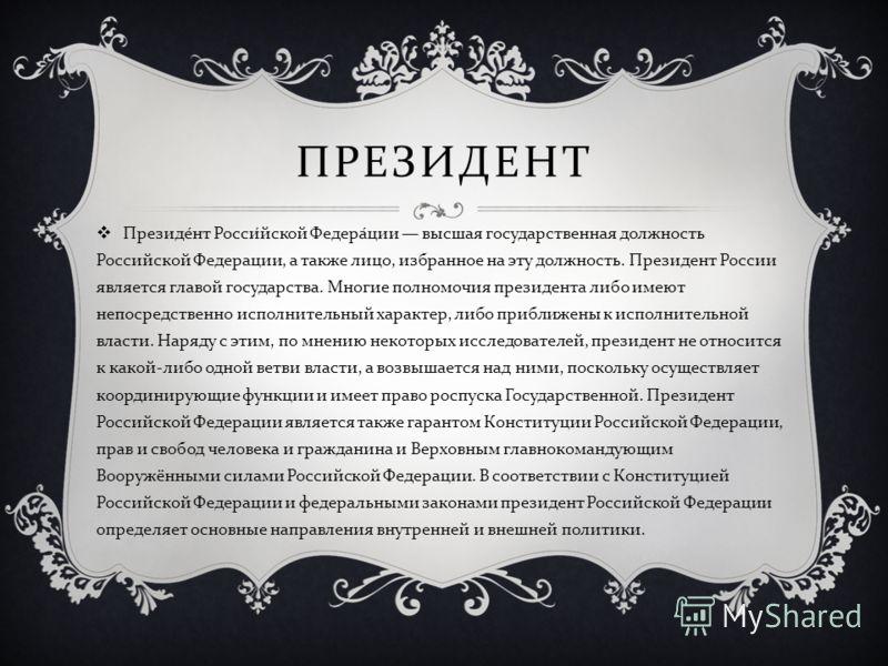 ПРЕЗИДЕНТ Президент Российской Федерации высшая государственная должность Российской Федерации, а также лицо, избранное на эту должность. Президент России является главой государства. Многие полномочия президента либо имеют непосредственно исполнител
