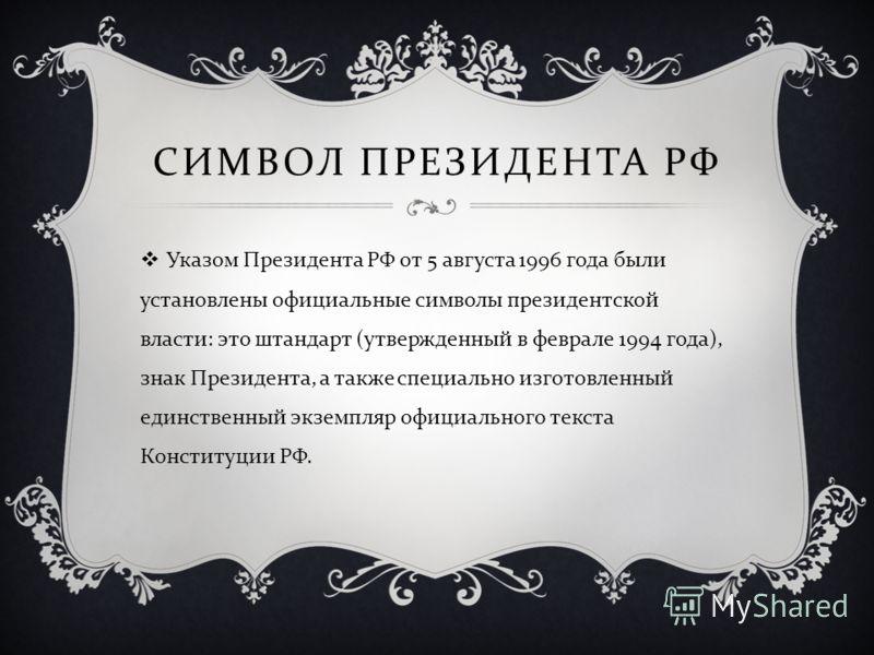 Указом Президента РФ от 5 августа 1996 года были установлены официальные символы президентской власти : это штандарт ( утвержденный в феврале 1994 года ), знак Президента, а также специально изготовленный единственный экземпляр официального текста Ко