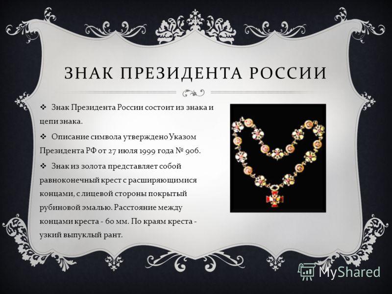 Знак Президента России состоит из знака и цепи знака. Описание символа утверждено Указом Президента РФ от 27 июля 1999 года 906. Знак из золота представляет собой равноконечный крест с расширяющимися концами, с лицевой стороны покрытый рубиновой эмал
