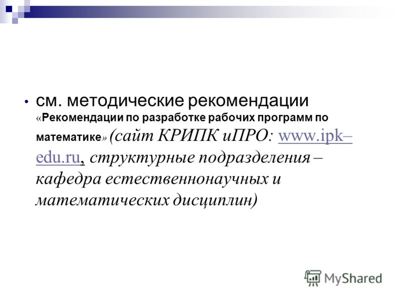 см. методические рекомендации « Рекомендации по разработке рабочих программ по математике » (сайт КРИПК иПРО: www.ipk– edu.ru, структурные подразделения – кафедра естественнонаучных и математических дисциплин)www.ipk– edu.ru