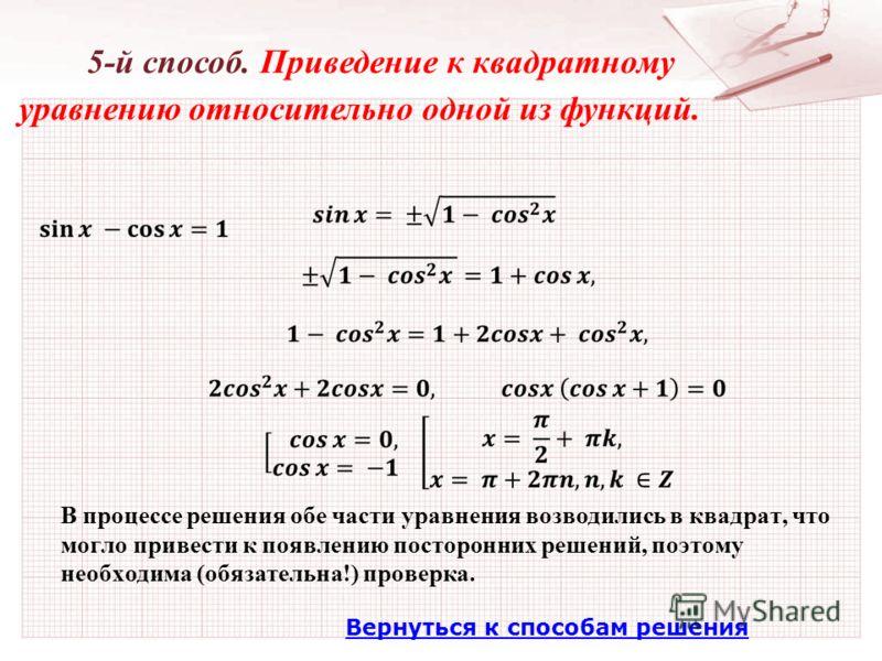 Вернуться к способам решения 5-й способ. Приведение к квадратному уравнению относительно одной из функций. В процессе решения обе части уравнения возводились в квадрат, что могло привести к появлению посторонних решений, поэтому необходима (обязатель