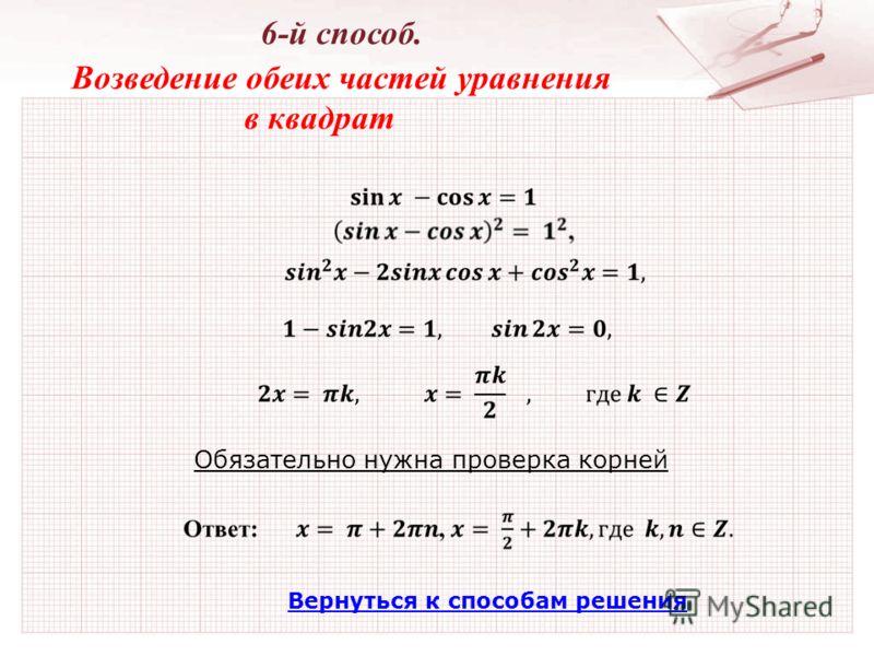 Вернуться к способам решения 6-й способ. Возведение обеих частей уравнения в квадрат Обязательно нужна проверка корней