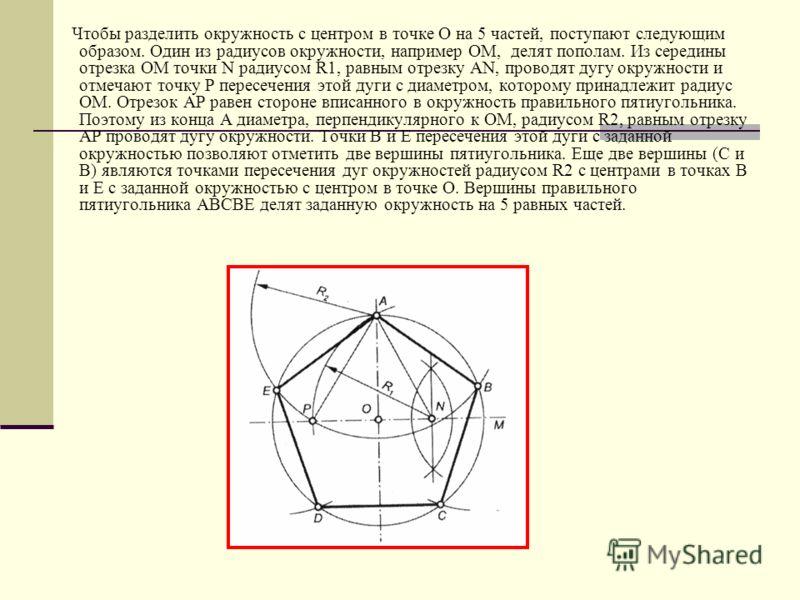 Чтобы разделить окружность с центром в точке О на 5 частей, поступают следующим образом. Один из радиусов окружности, например ОМ, делят пополам. Из середины отрезка ОМ точки N радиусом R1, равным отрезку АN, проводят дугу окружности и отмечают точку