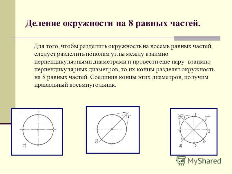 Деление окружности на 8 равных частей. Для того, чтобы разделить окружность на восемь равных частей, следует разделить пополам углы между взаимно перпендикулярными диаметрами и провести еще пару взаимно перпендикулярных диаметров, то их концы разделя