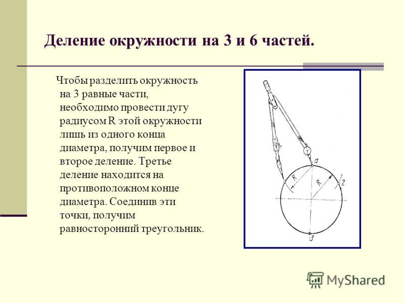 Деление окружности на 3 и 6 частей. Чтобы разделить окружность на 3 равные части, необходимо провести дугу радиусом R этой окружности лишь из одного конца диаметра, получим первое и второе деление. Третье деление находится на противоположном конце ди