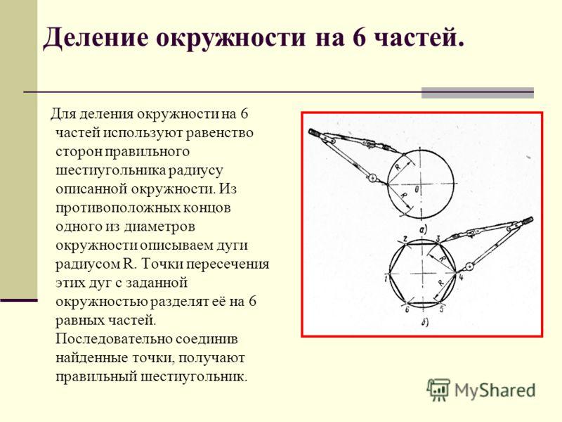 Для деления окружности на 6 частей используют равенство сторон правильного шестиугольника радиусу описанной окружности. Из противоположных концов одного из диаметров окружности описываем дуги радиусом R. Точки пересечения этих дуг с заданной окружнос