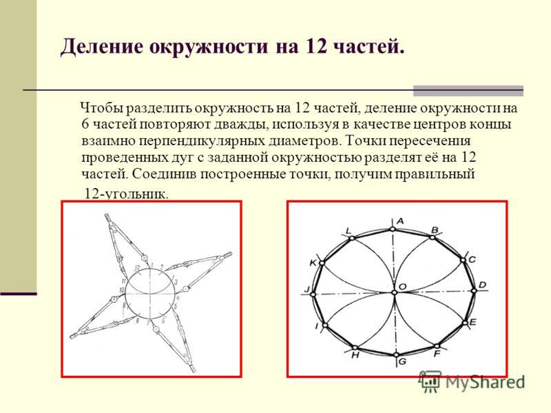 Деление окружности на 12 частей. Чтобы разделить окружность на 12 частей, деление окружности на 6 частей повторяют дважды, используя в качестве центров концы взаимно перпендикулярных диаметров. Точки пересечения проведенных дуг с заданной окружностью